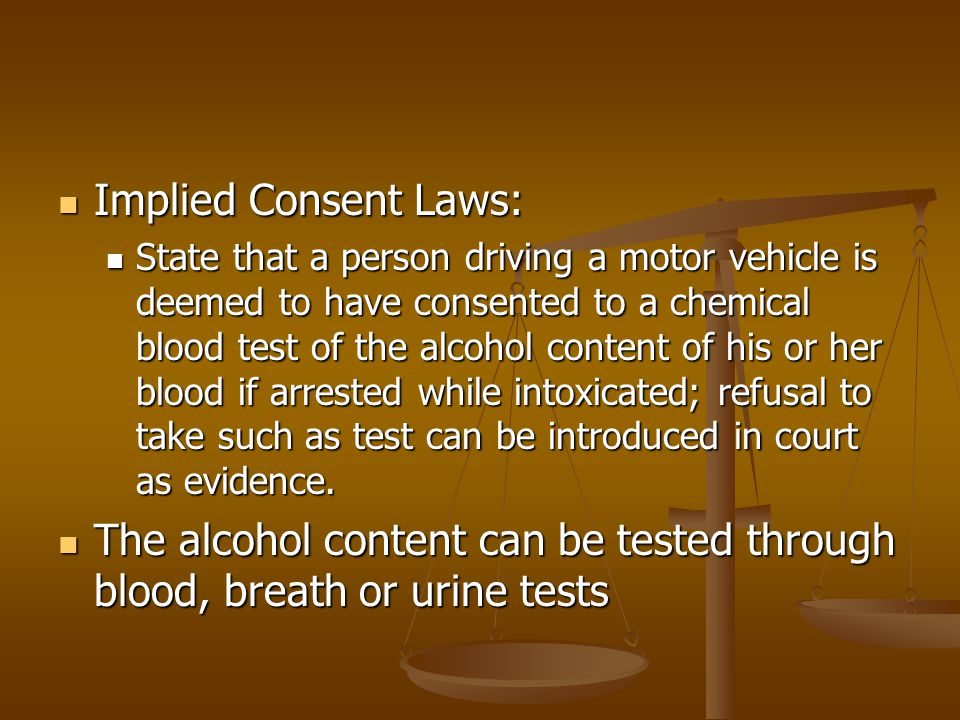 The alcohol content can be tested through blood, breath or urine tests