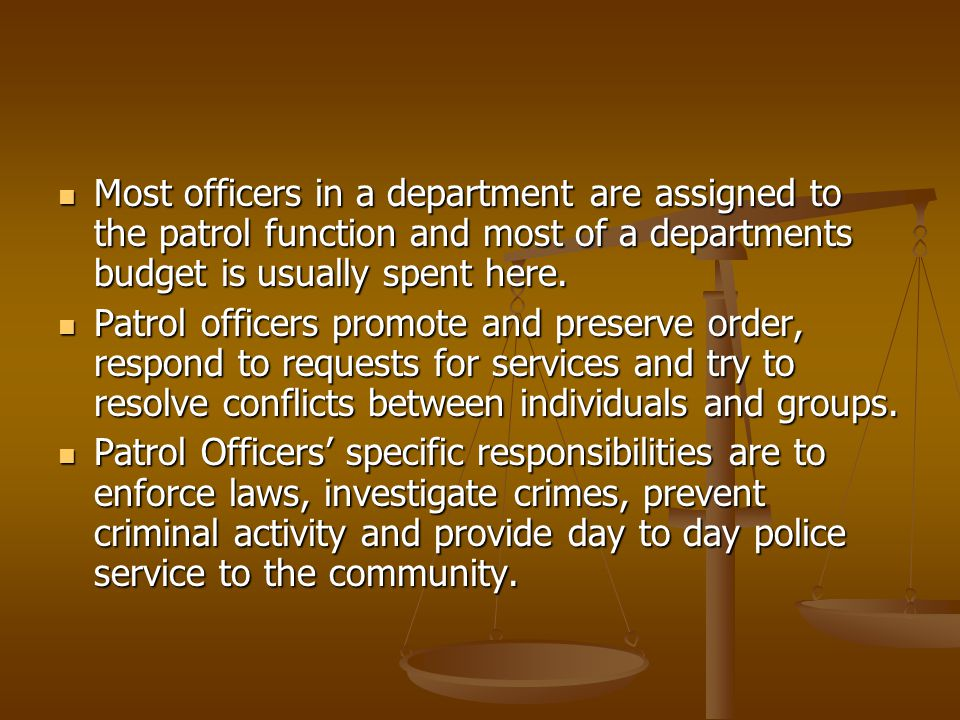 Most officers in a department are assigned to the patrol function and most of a departments budget is usually spent here.