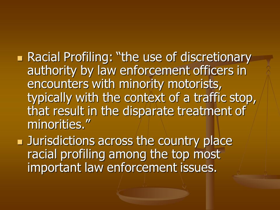 Racial Profiling: the use of discretionary authority by law enforcement officers in encounters with minority motorists, typically with the context of a traffic stop, that result in the disparate treatment of minorities.