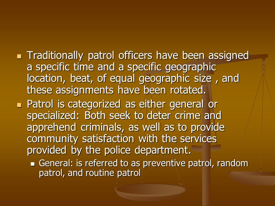 Traditionally patrol officers have been assigned a specific time and a specific geographic location, beat, of equal geographic size , and these assignments have been rotated.