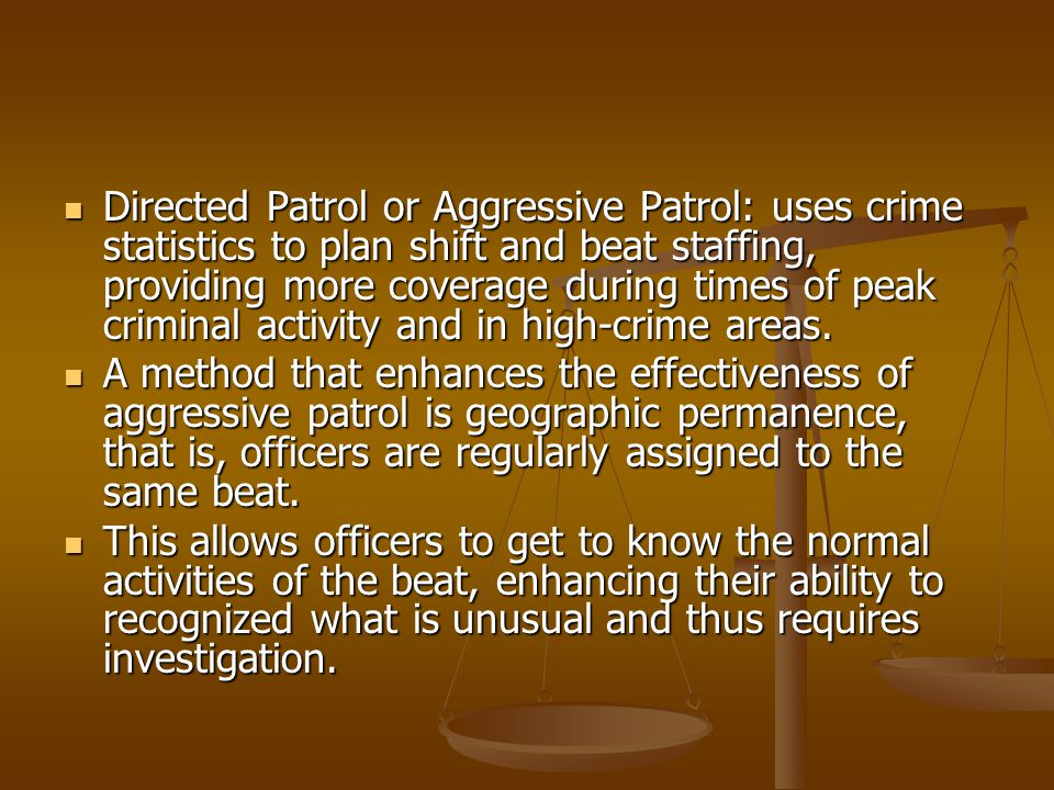 Directed Patrol or Aggressive Patrol: uses crime statistics to plan shift and beat staffing, providing more coverage during times of peak criminal activity and in high-crime areas.