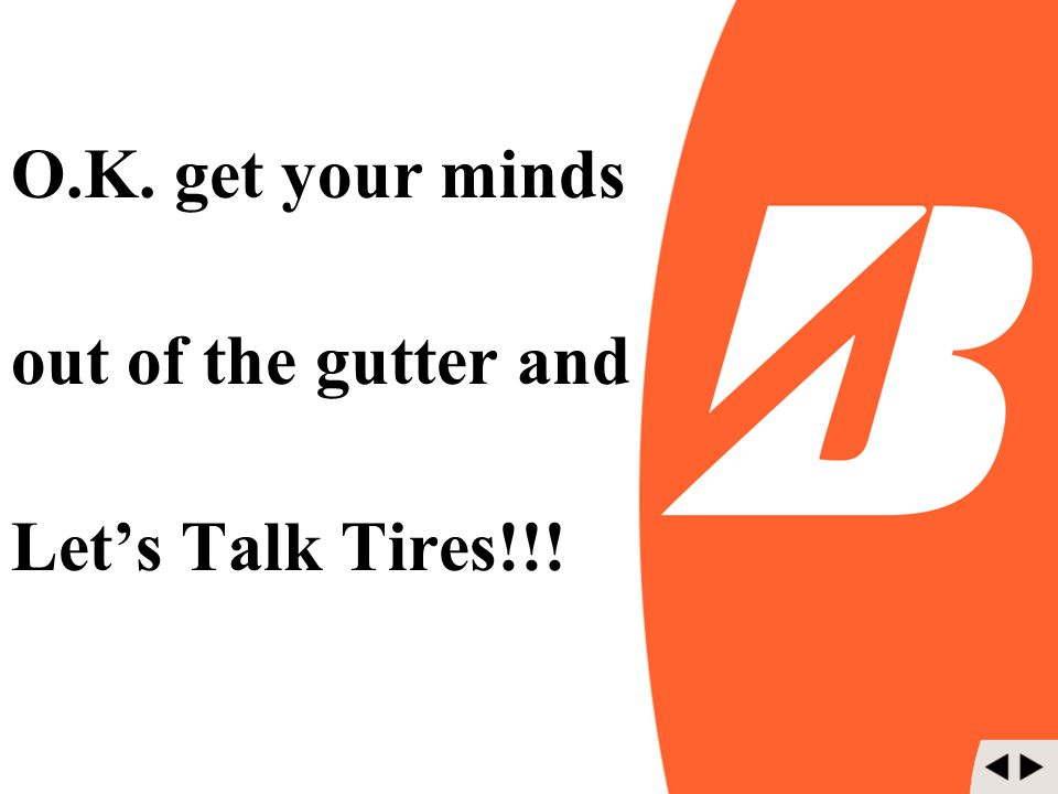 O.K. get your minds out of the gutter and Let's Talk Tires!!!