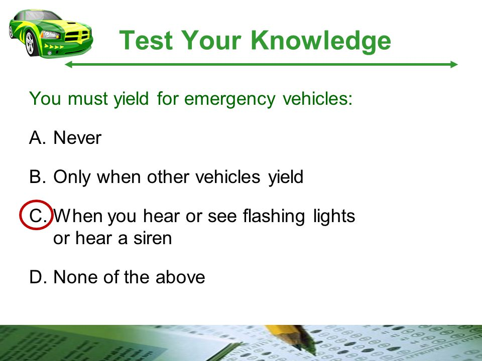 Test Your Knowledge You must yield for emergency vehicles: Never