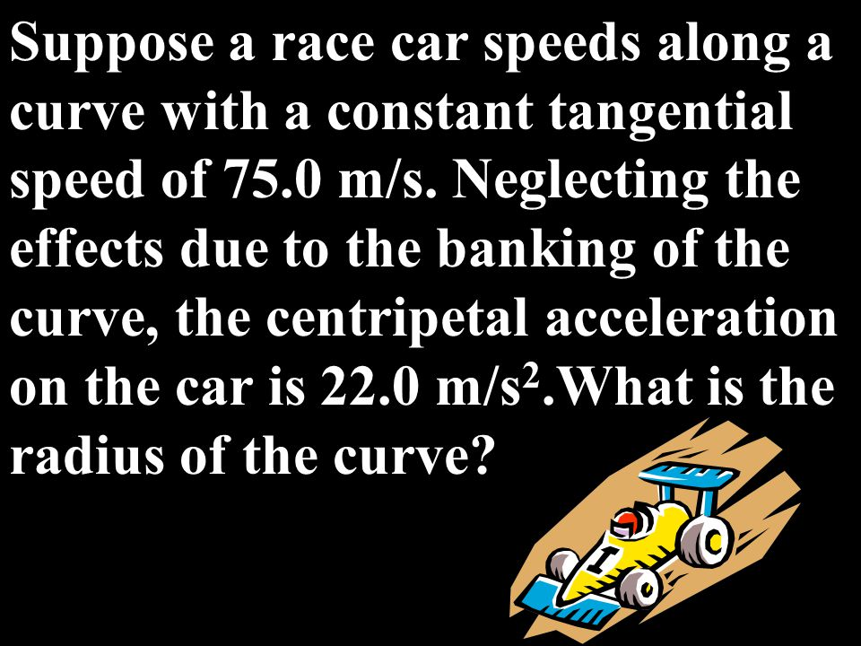 Suppose a race car speeds along a curve with a constant tangential speed of 75.0 m/s. Neglecting the effects due to the banking of the curve, the centripetal acceleration on the car is 22.0 m/s2.What is the radius of the curve