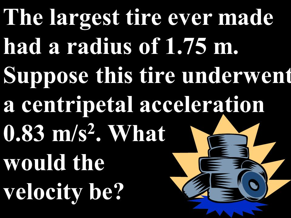 The largest tire ever made had a radius of 1. 75 m