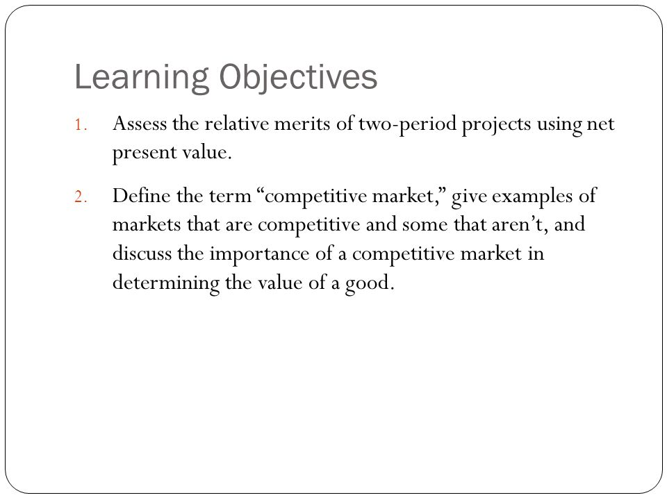 Learning Objectives Assess the relative merits of two-period projects using net present value.