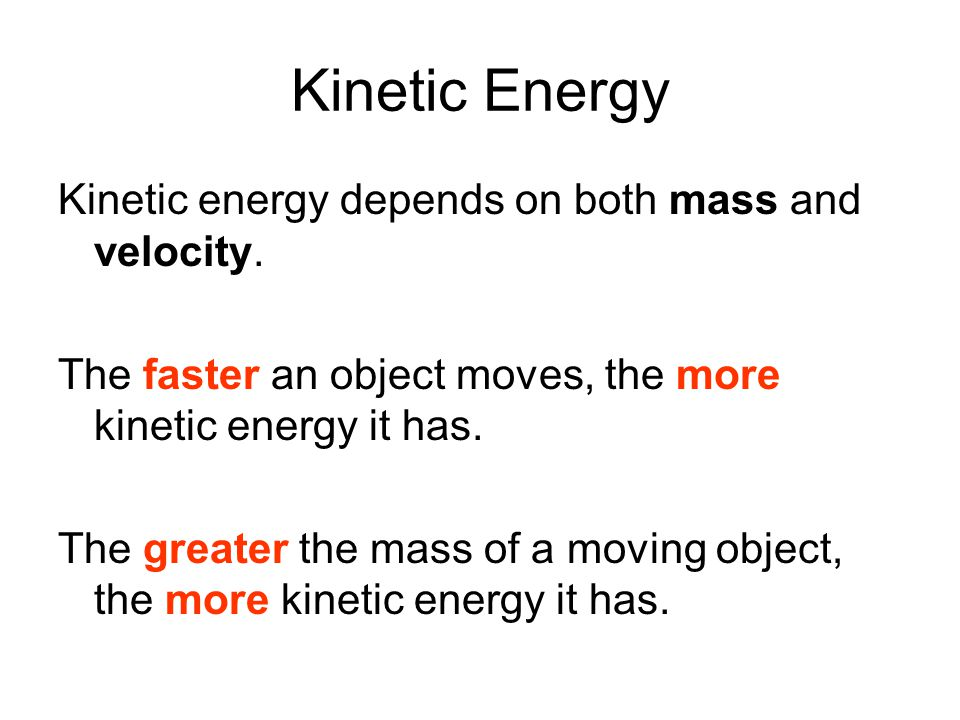 Kinetic Energy Kinetic energy depends on both mass and velocity.