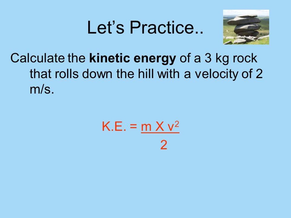 Let's Practice.. Calculate the kinetic energy of a 3 kg rock that rolls down the hill with a velocity of 2 m/s.