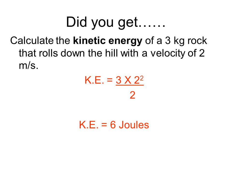 Did you get…… Calculate the kinetic energy of a 3 kg rock that rolls down the hill with a velocity of 2 m/s.