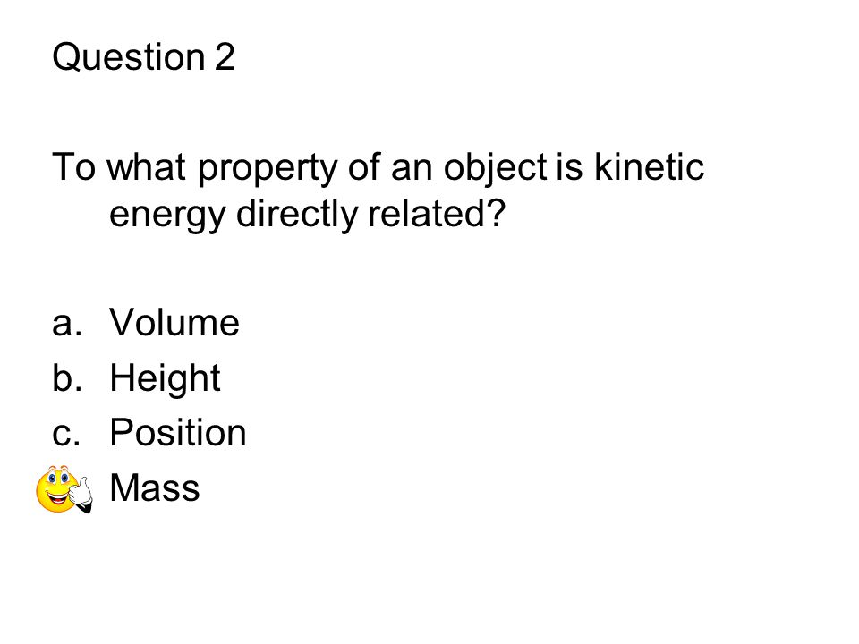 Question 2 To what property of an object is kinetic energy directly related Volume. Height. Position.