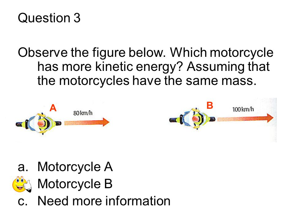 Question 3 Observe the figure below. Which motorcycle has more kinetic energy Assuming that the motorcycles have the same mass.