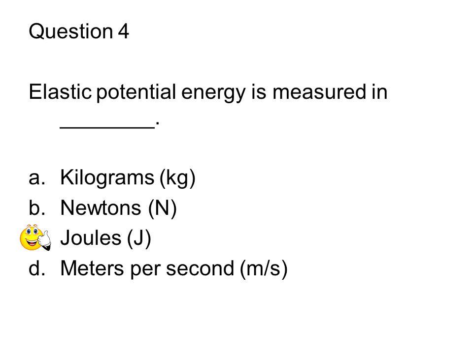 Question 4 Elastic potential energy is measured in ________. Kilograms (kg) Newtons (N) Joules (J)