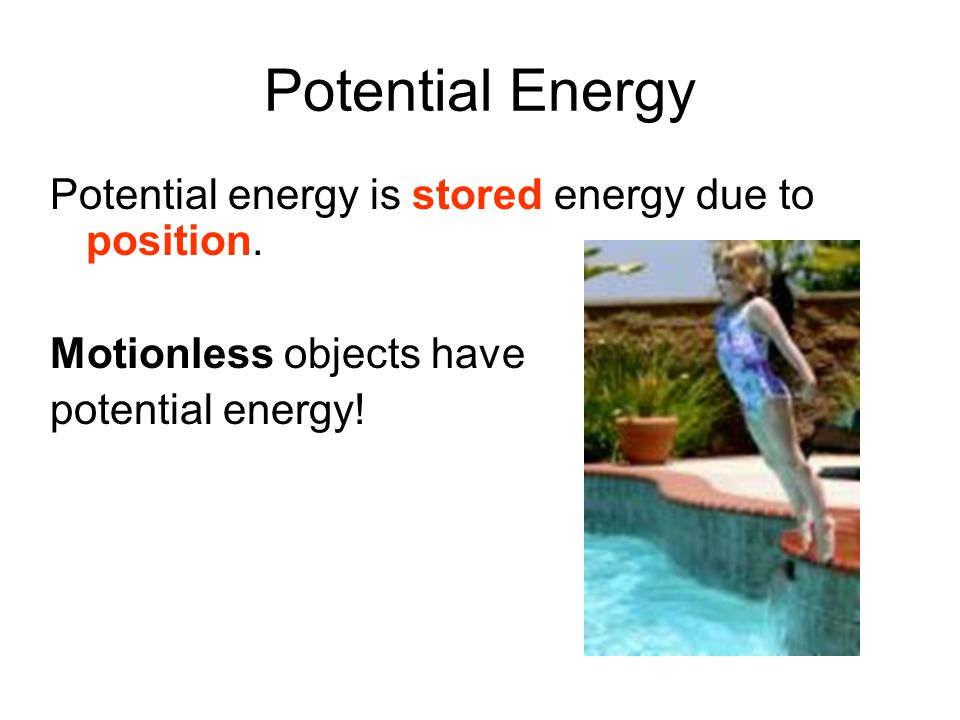 Potential Energy Potential energy is stored energy due to position.