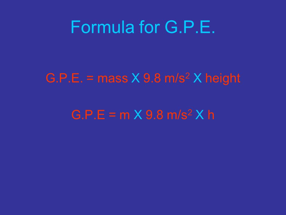 Formula for G.P.E. G.P.E. = mass X 9.8 m/s2 X height