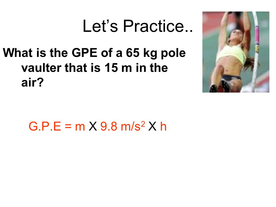 Let's Practice.. What is the GPE of a 65 kg pole vaulter that is 15 m in the air.