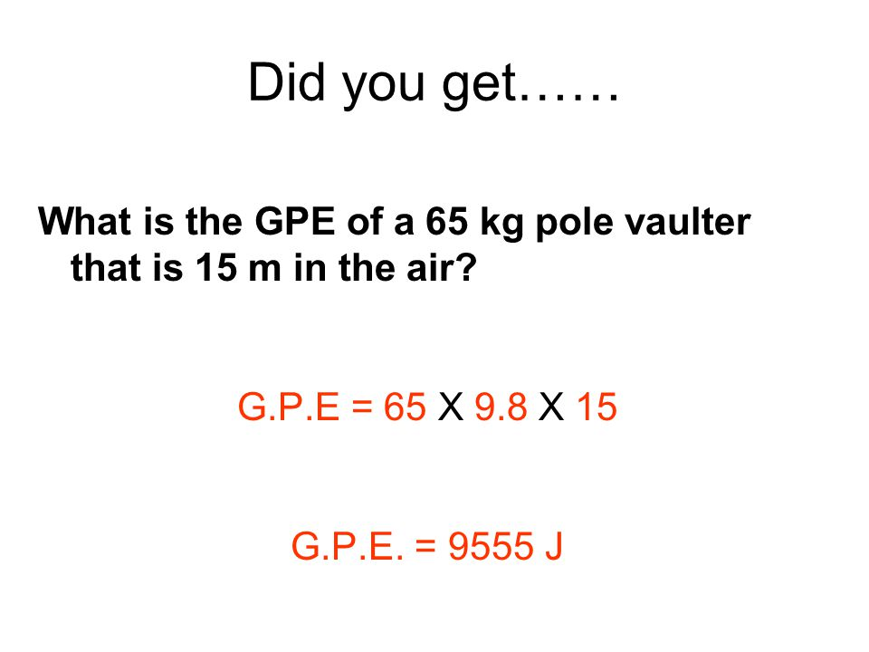 Did you get…… What is the GPE of a 65 kg pole vaulter that is 15 m in the air G.P.E = 65 X 9.8 X 15.