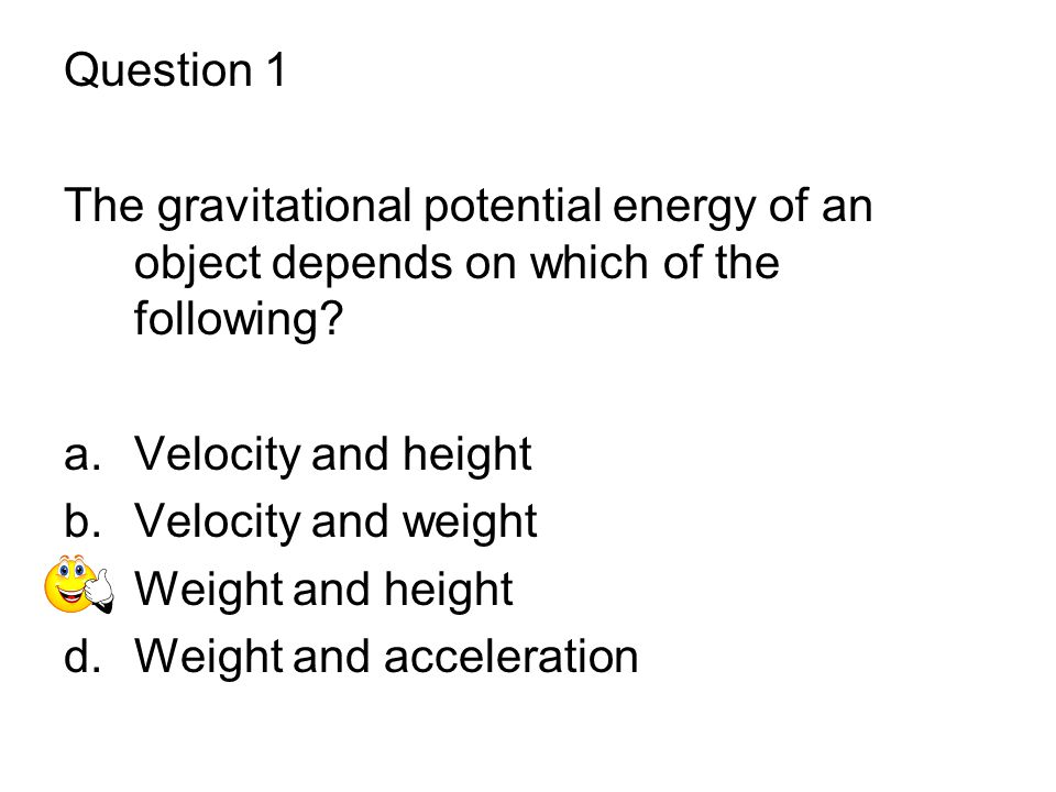 Question 1 The gravitational potential energy of an object depends on which of the following Velocity and height.