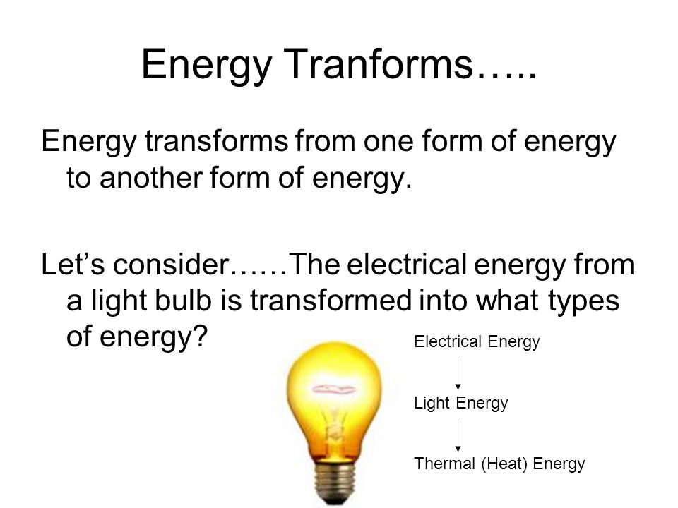 Energy Tranforms….. Energy transforms from one form of energy to another form of energy.