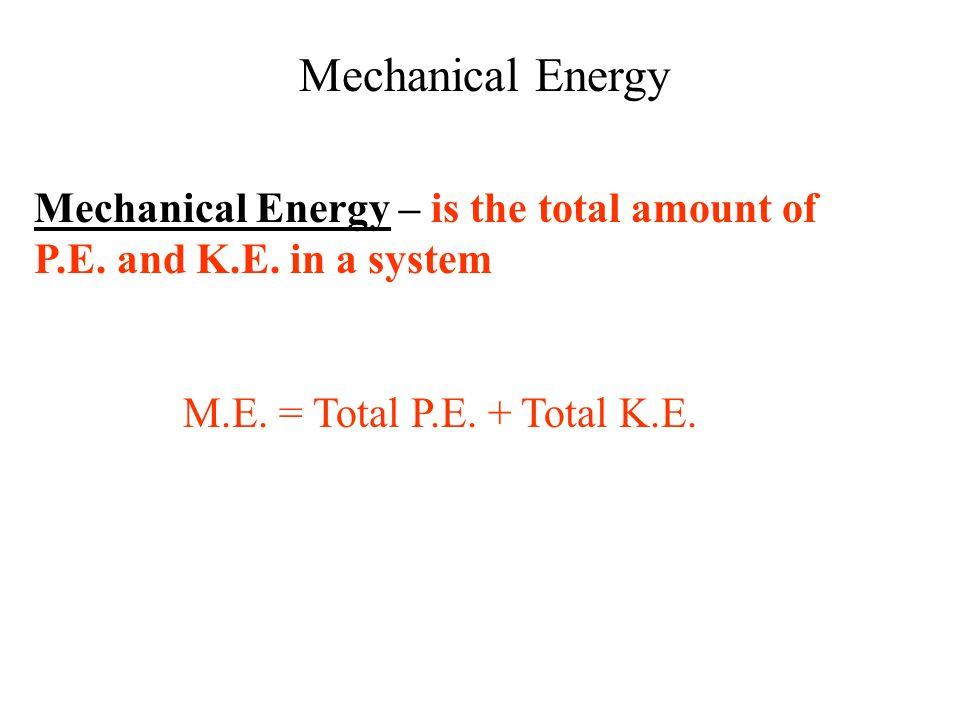 Mechanical Energy Mechanical Energy – is the total amount of P.E.