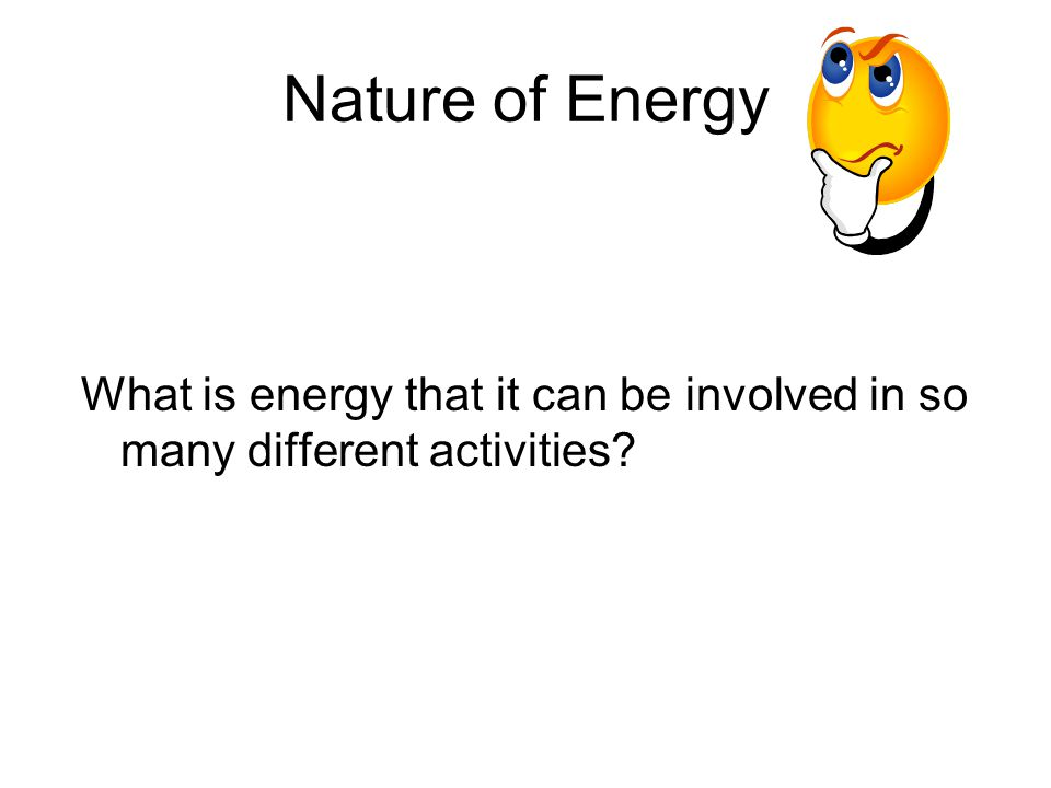Nature of Energy What is energy that it can be involved in so many different activities