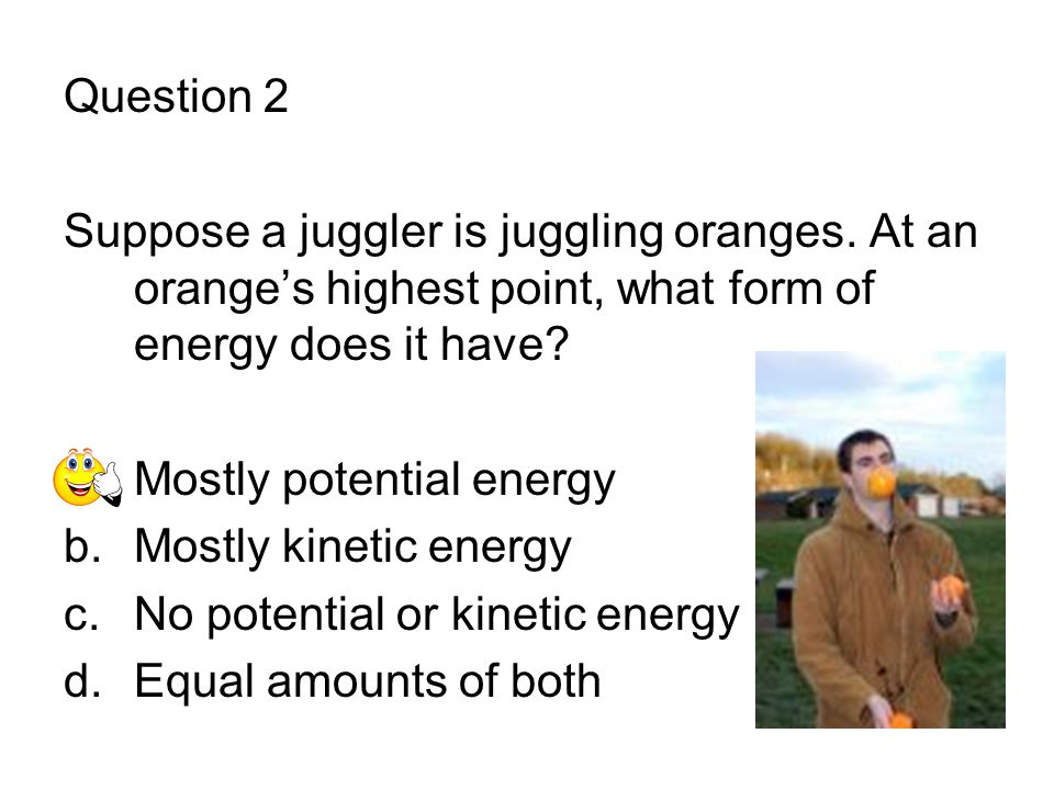 Question 2 Suppose a juggler is juggling oranges. At an orange's highest point, what form of energy does it have