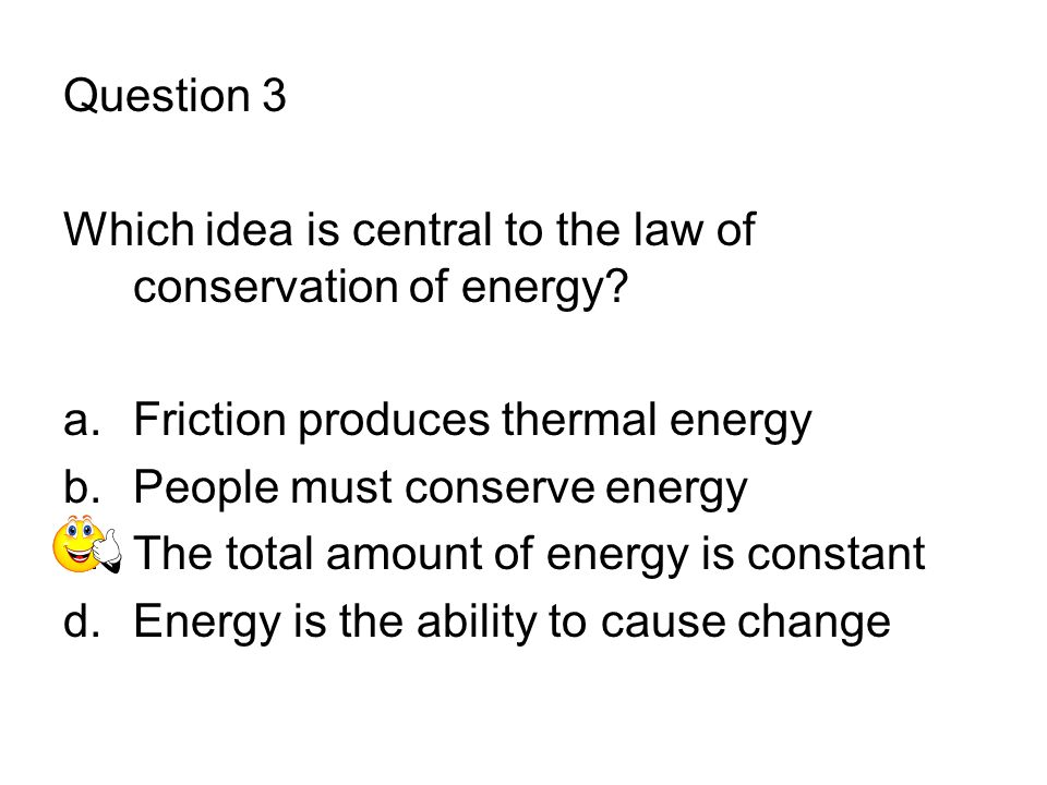 Question 3 Which idea is central to the law of conservation of energy Friction produces thermal energy.