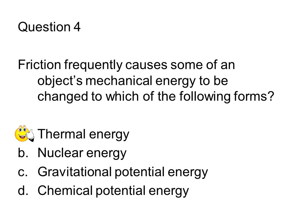 Question 4 Friction frequently causes some of an object's mechanical energy to be changed to which of the following forms