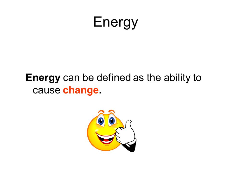 Energy Energy can be defined as the ability to cause change.