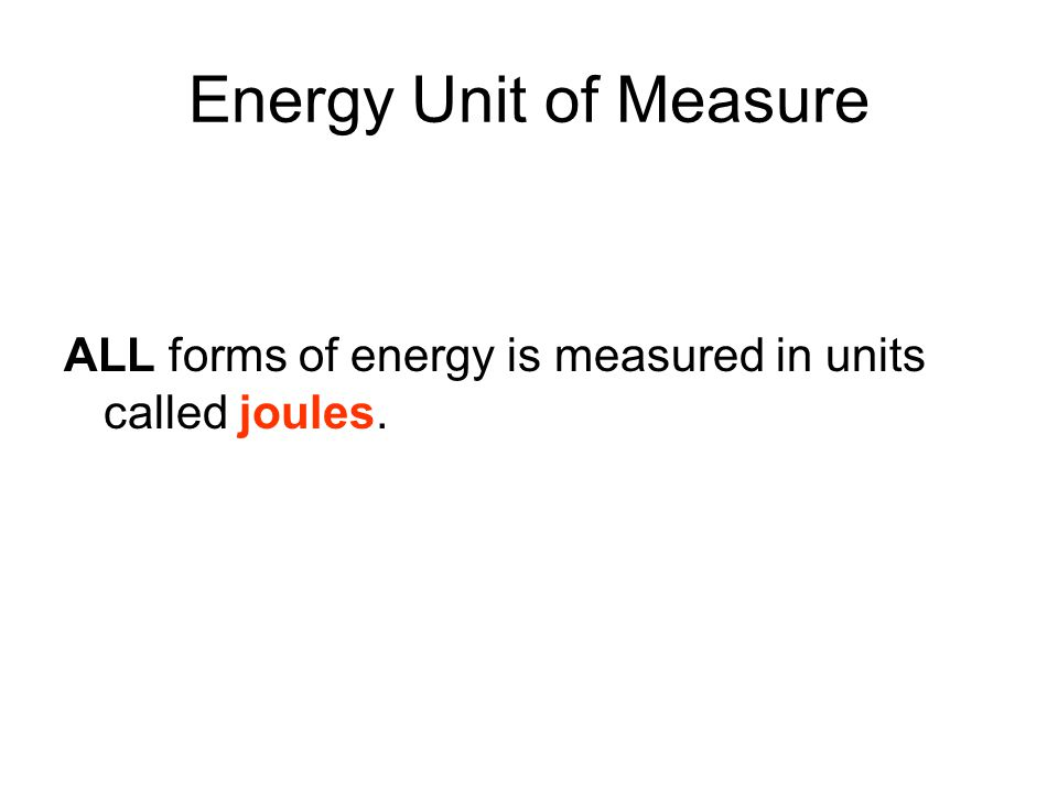 Energy Unit of Measure ALL forms of energy is measured in units called joules.