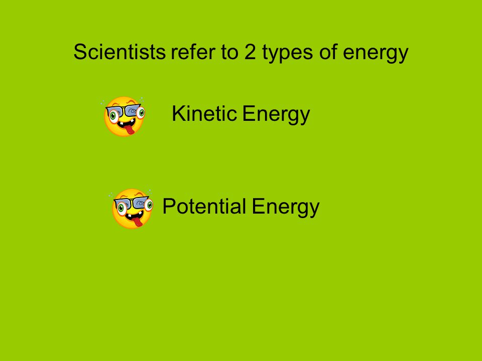 Scientists refer to 2 types of energy