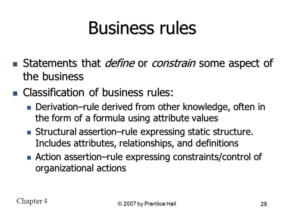 Business rules Statements that define or constrain some aspect of the business. Classification of business rules: