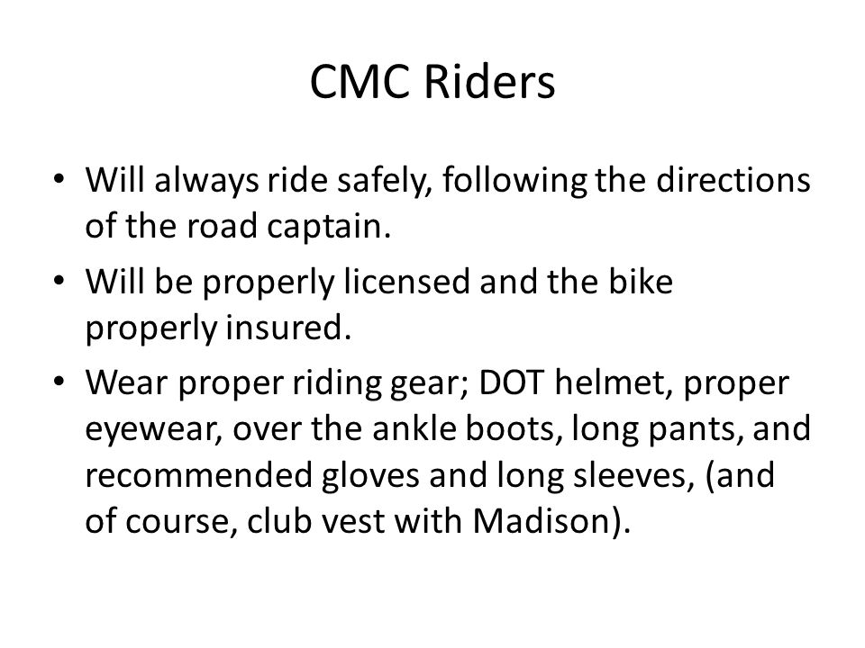 CMC Riders Will always ride safely, following the directions of the road captain. Will be properly licensed and the bike properly insured.