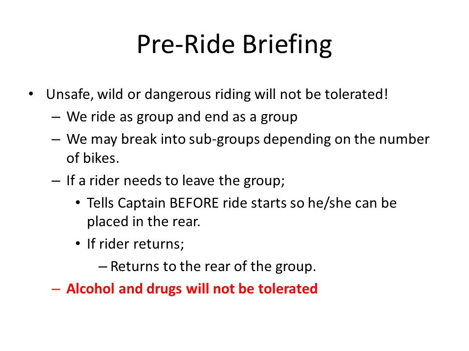Pre-Ride Briefing Unsafe, wild or dangerous riding will not be tolerated! We ride as group and end as a group.