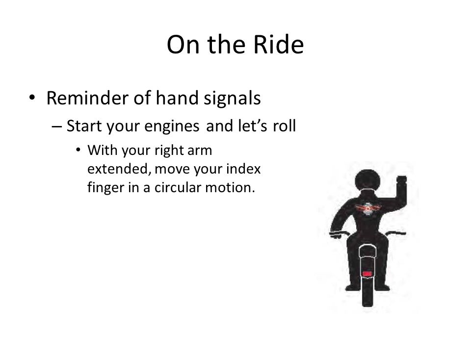 On the Ride Reminder of hand signals Start your engines and let's roll