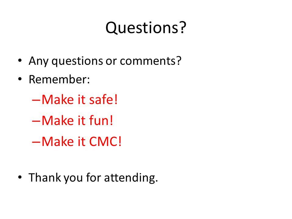 Questions Make it safe! Make it fun! Make it CMC!