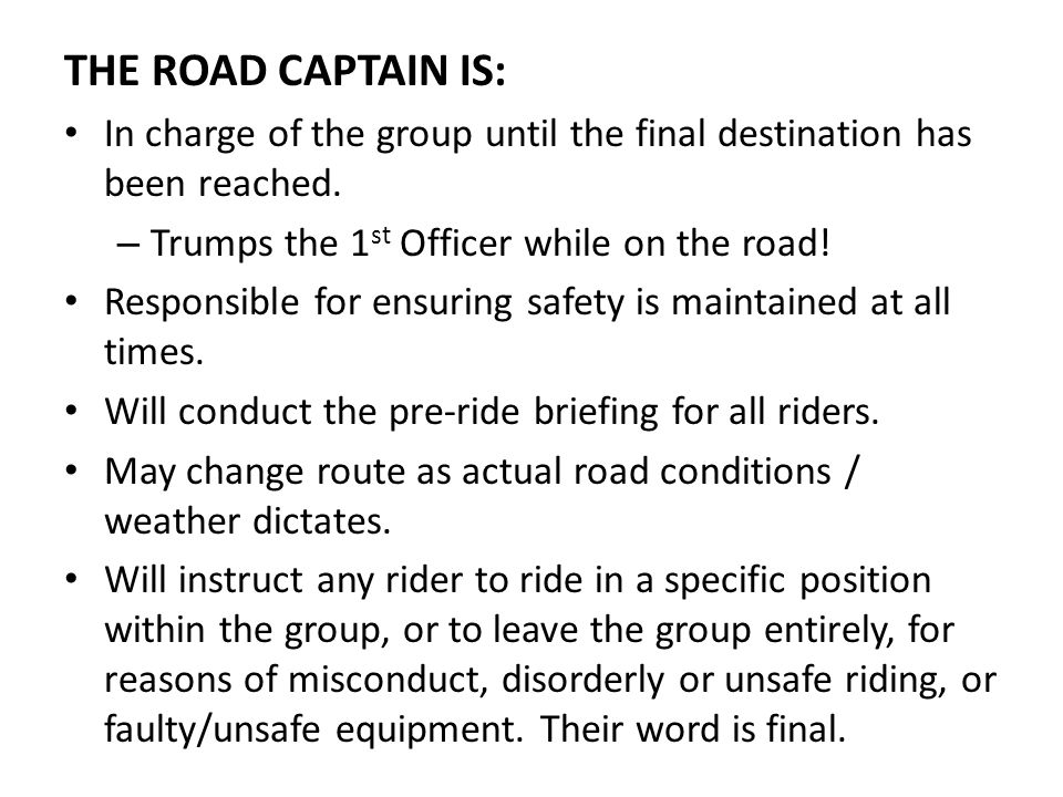 THE ROAD CAPTAIN IS: In charge of the group until the final destination has been reached. Trumps the 1st Officer while on the road!