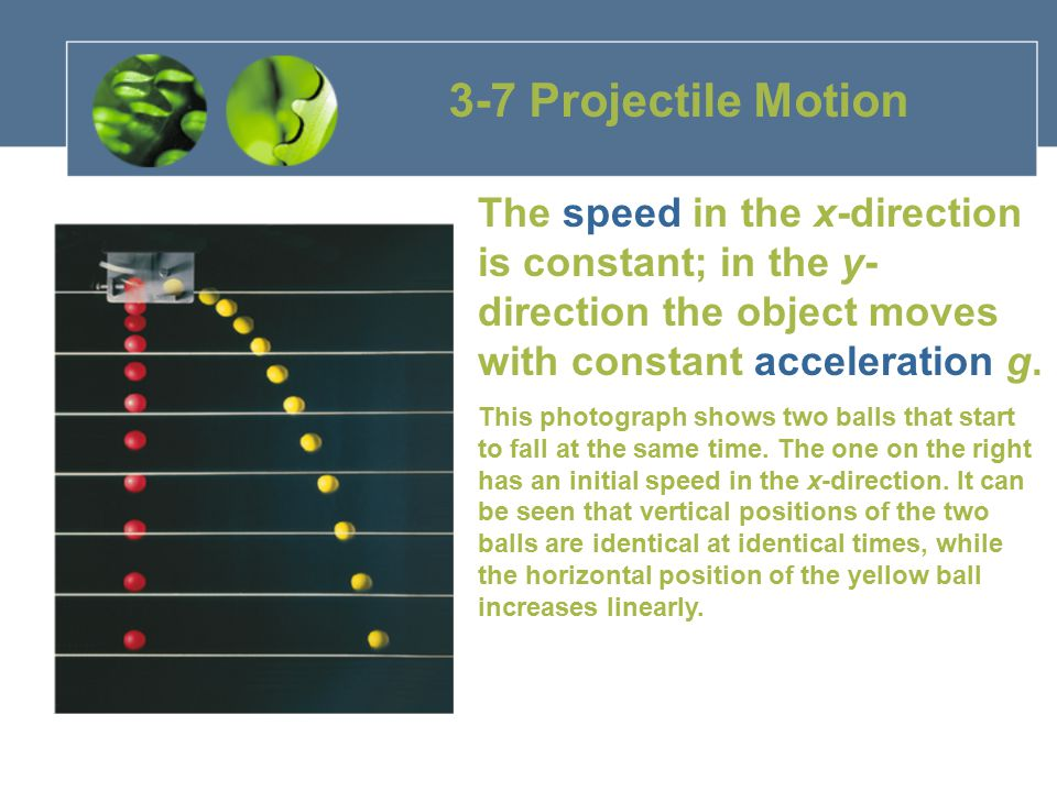 3-7 Projectile Motion The speed in the x-direction is constant; in the y-direction the object moves with constant acceleration g.