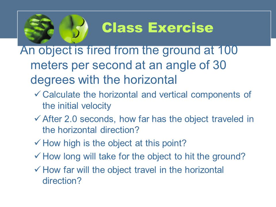 Class Exercise An object is fired from the ground at 100 meters per second at an angle of 30 degrees with the horizontal.