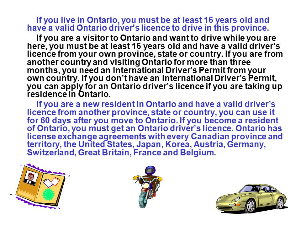 If you live in Ontario, you must be at least 16 years old and have a valid Ontario driver's licence to drive in this province.