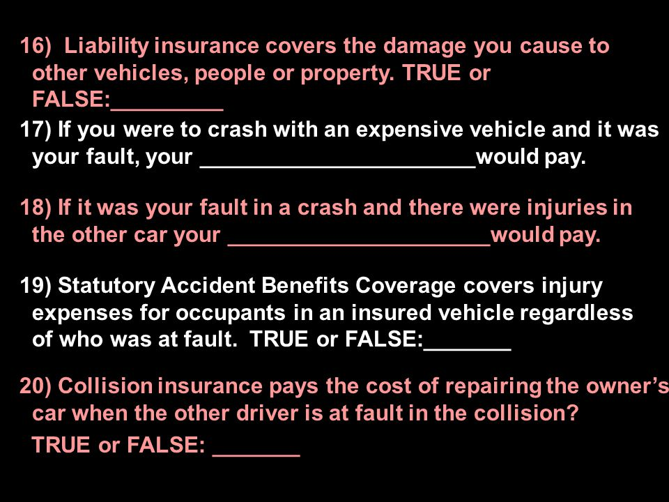 16) Liability insurance covers the damage you cause to other vehicles, people or property. TRUE or FALSE:_________