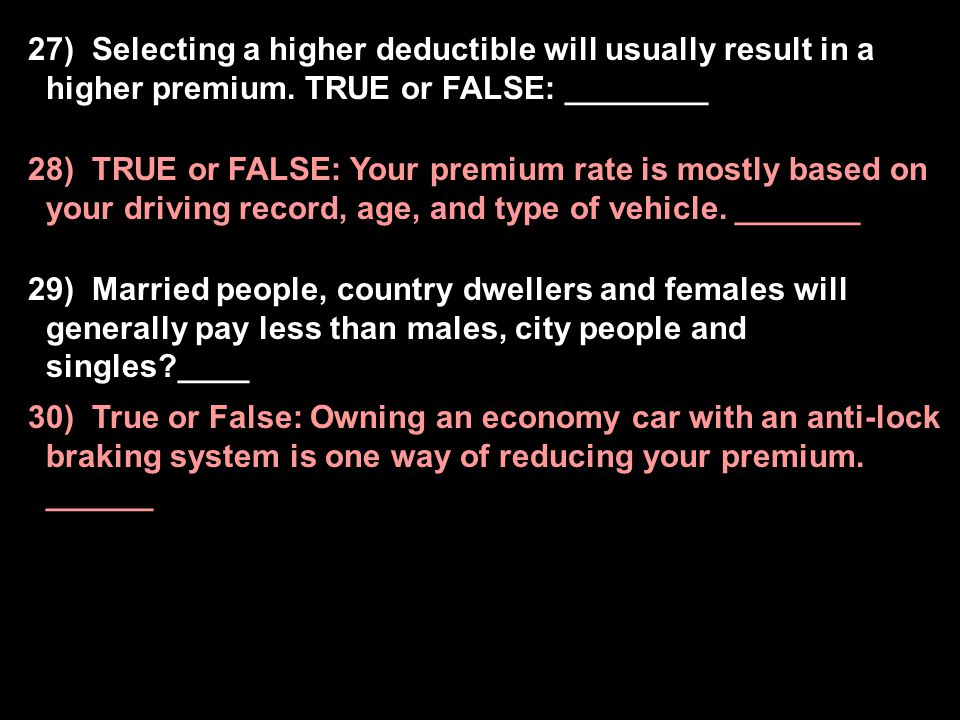 27) Selecting a higher deductible will usually result in a higher premium. TRUE or FALSE: ________