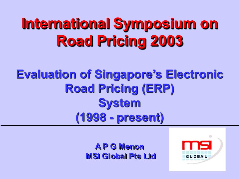 International Symposium on Road Pricing 2003 Evaluation of Singapore's Electronic Road Pricing (ERP) System (1998 - present) A P G Menon MSI Global Pte Ltd