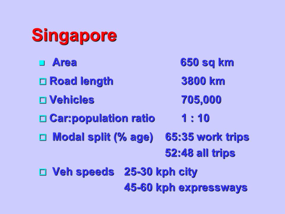 Singapore Area 650 sq km Road length 3800 km Vehicles 705,000