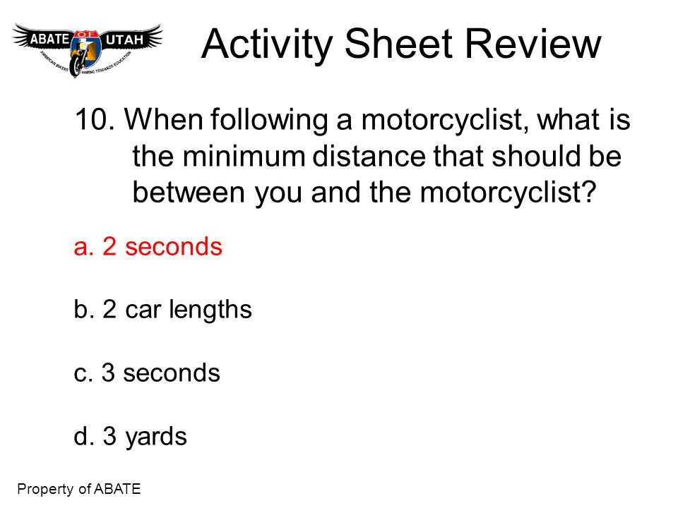 Activity Sheet Review 10. When following a motorcyclist, what is