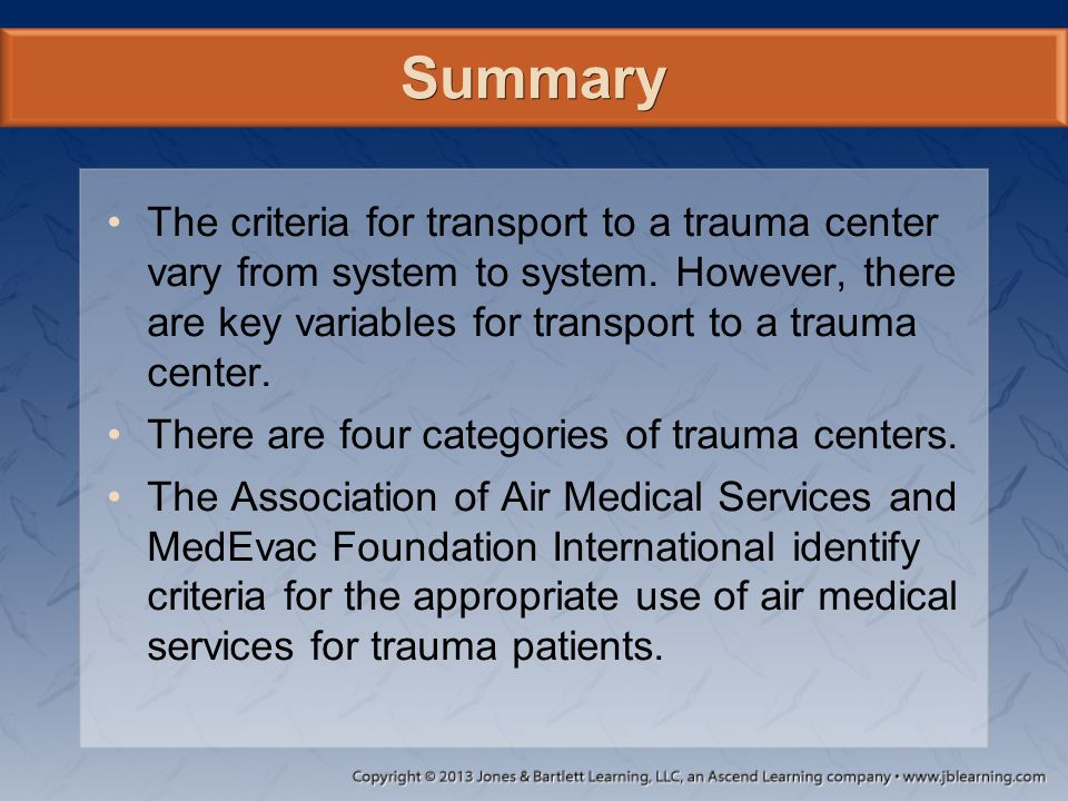 Summary The criteria for transport to a trauma center vary from system to system. However, there are key variables for transport to a trauma center.