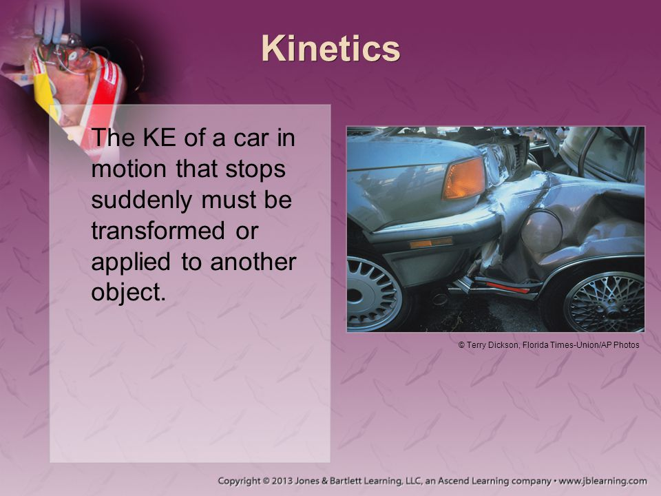 Kinetics The KE of a car in motion that stops suddenly must be transformed or applied to another object.