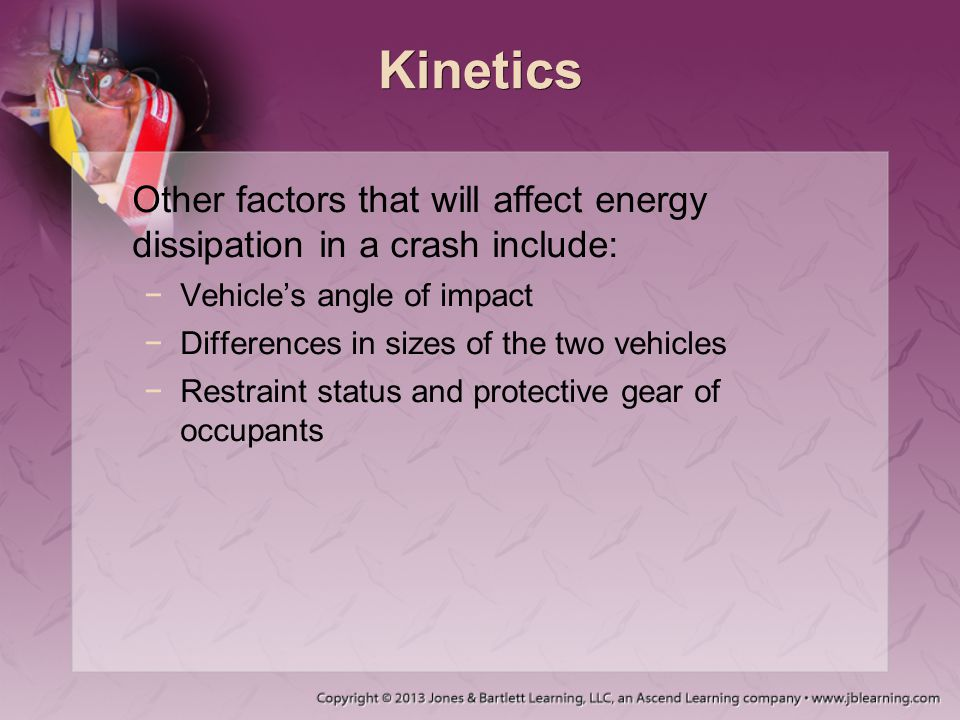 Kinetics Other factors that will affect energy dissipation in a crash include: Vehicle's angle of impact.