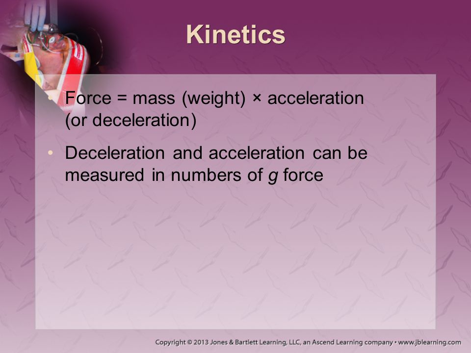 Kinetics Force = mass (weight) × acceleration (or deceleration)