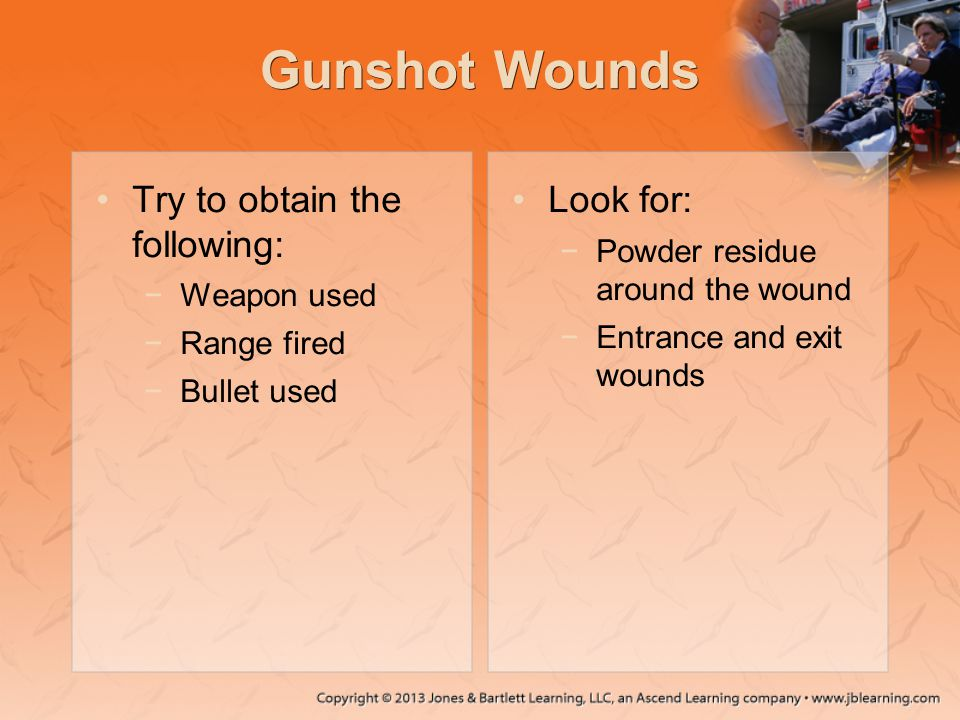 Gunshot Wounds Try to obtain the following: Look for: