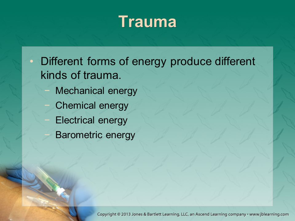 Trauma Different forms of energy produce different kinds of trauma.